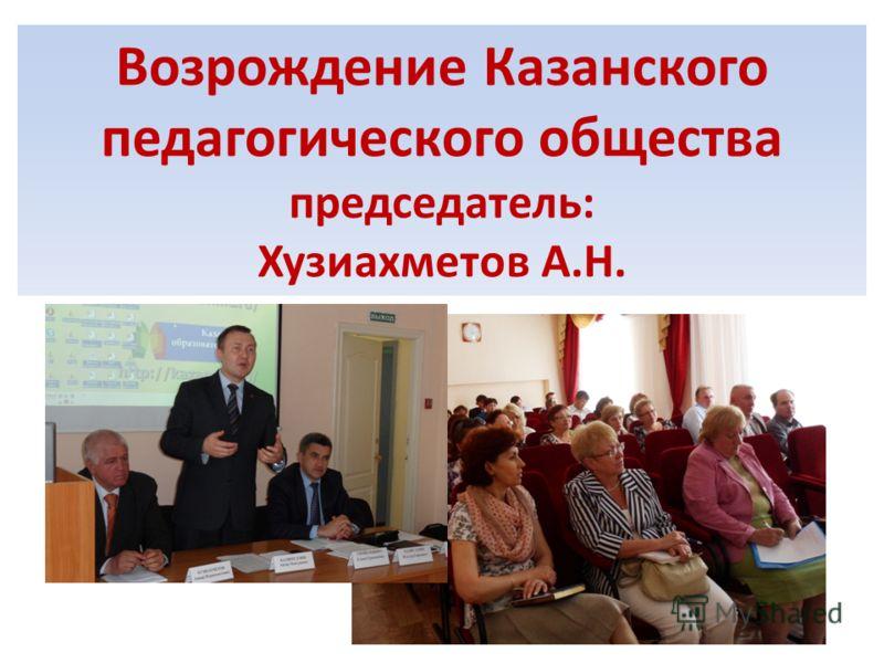 Возрождение Казанского педагогического общества председатель: Хузиахметов А.Н.