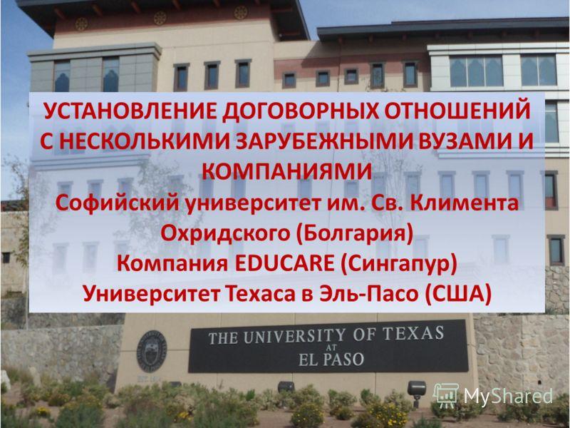 УСТАНОВЛЕНИЕ ДОГОВОРНЫХ ОТНОШЕНИЙ С НЕСКОЛЬКИМИ ЗАРУБЕЖНЫМИ ВУЗАМИ И КОМПАНИЯМИ Софийский университет им. Св. Климента Охридского (Болгария) Компания EDUCARE (Сингапур) Университет Техаса в Эль-Пасо (США)