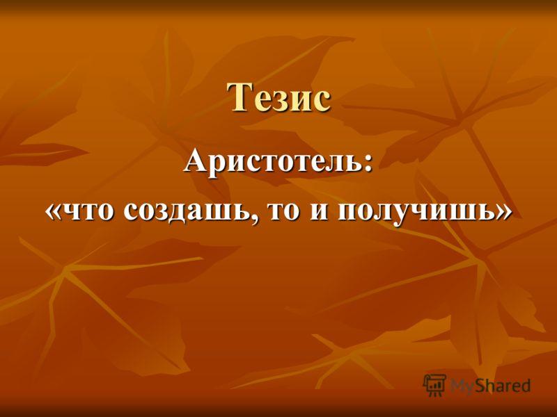Тезис Аристотель: «что создашь, то и получишь»