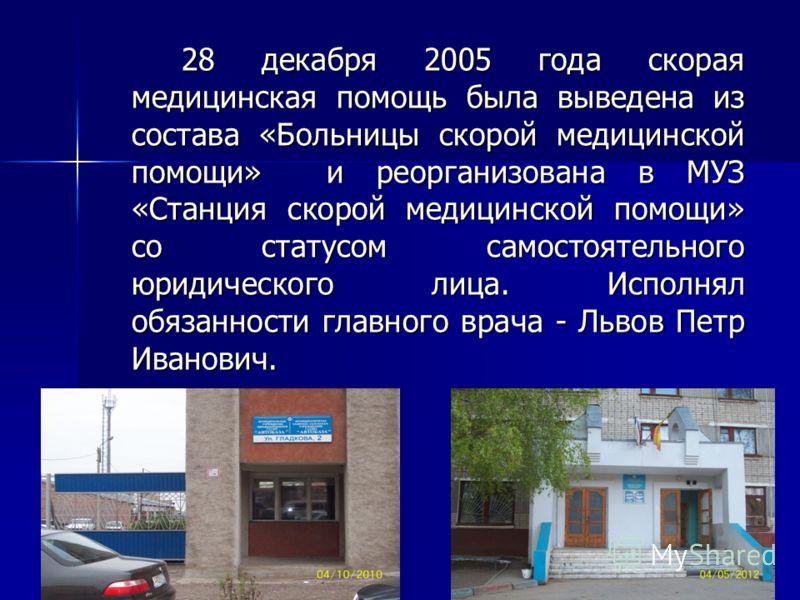 28 декабря 2005 года скорая медицинская помощь была выведена из состава «Больницы скорой медицинской помощи» и реорганизована в МУЗ «Станция скорой медицинской помощи» со статусом самостоятельного юридического лица. Исполнял обязанности главного врач