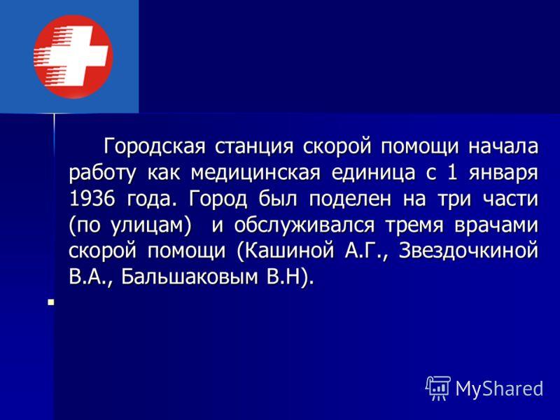 Городская станция скорой помощи начала работу как медицинская единица с 1 января 1936 года. Город был поделен на три части (по улицам) и обслуживался тремя врачами скорой помощи (Кашиной А.Г., Звездочкиной В.А., Бальшаковым В.Н).