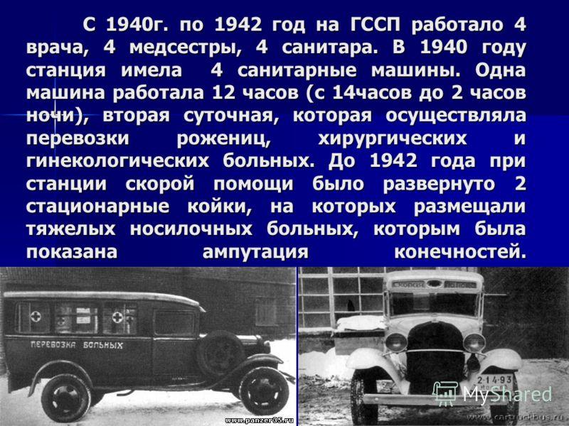 С 1940г. по 1942 год на ГССП работало 4 врача, 4 медсестры, 4 санитара. В 1940 году станция имела 4 санитарные машины. Одна машина работала 12 часов (с 14часов до 2 часов ночи), вторая суточная, которая осуществляла перевозки рожениц, хирургических и