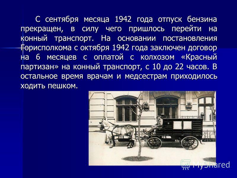 С сентября месяца 1942 года отпуск бензина прекращен, в силу чего пришлось перейти на конный транспорт. На основании постановления Горисполкома с октября 1942 года заключен договор на 6 месяцев с оплатой с колхозом «Красный партизан» на конный трансп