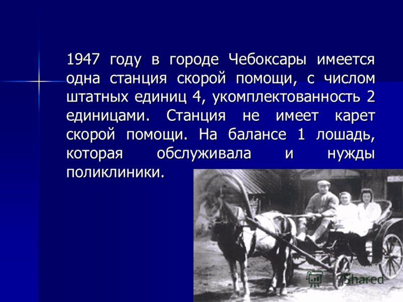 1947 году в городе Чебоксары имеется одна станция скорой помощи, с числом штатных единиц 4, укомплектованность 2 единицами. Станция не имеет карет скорой помощи. На балансе 1 лошадь, которая обслуживала и нужды поликлиники. 1947 году в городе Чебокса