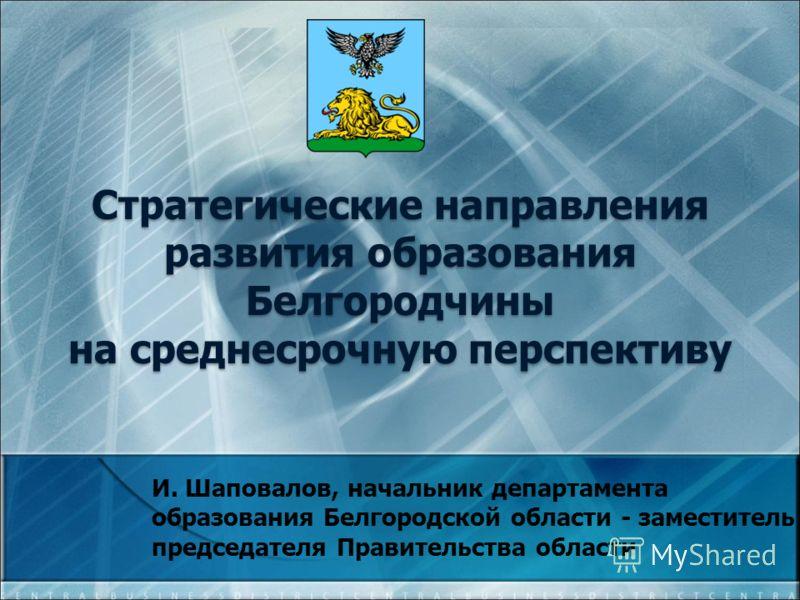 И. Шаповалов, начальник департамента образования Белгородской области - заместитель председателя Правительства области