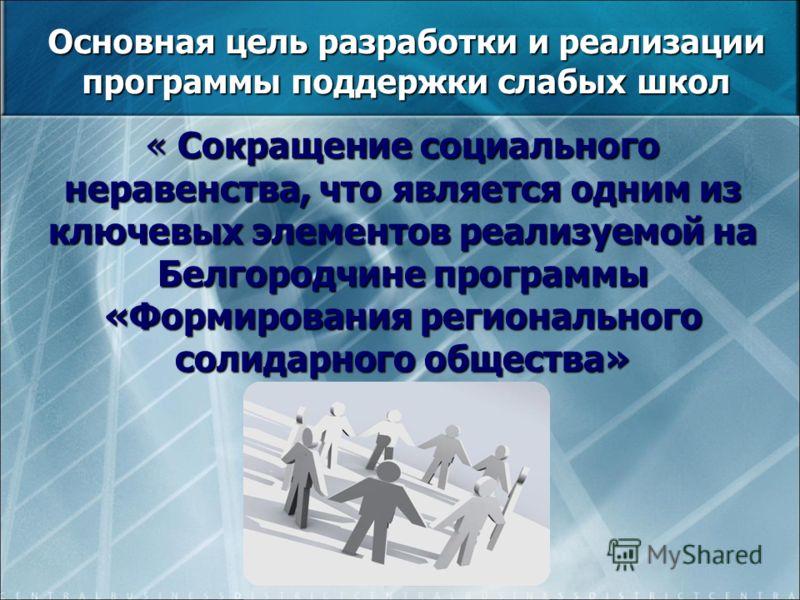 Основная цель разработки и реализации программы поддержки слабых школ « Сокращение социального неравенства, что является одним из ключевых элементов реализуемой на Белгородчине программы «Формирования регионального солидарного общества»