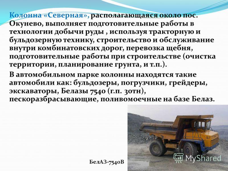 Колонна «Северная», располагающаяся около пос. Окунево, выполняет подготовительные работы в технологии добычи руды, используя тракторную и бульдозерную технику, строительство и обслуживание внутри комбинатовских дорог, перевозка щебня, подготовительн