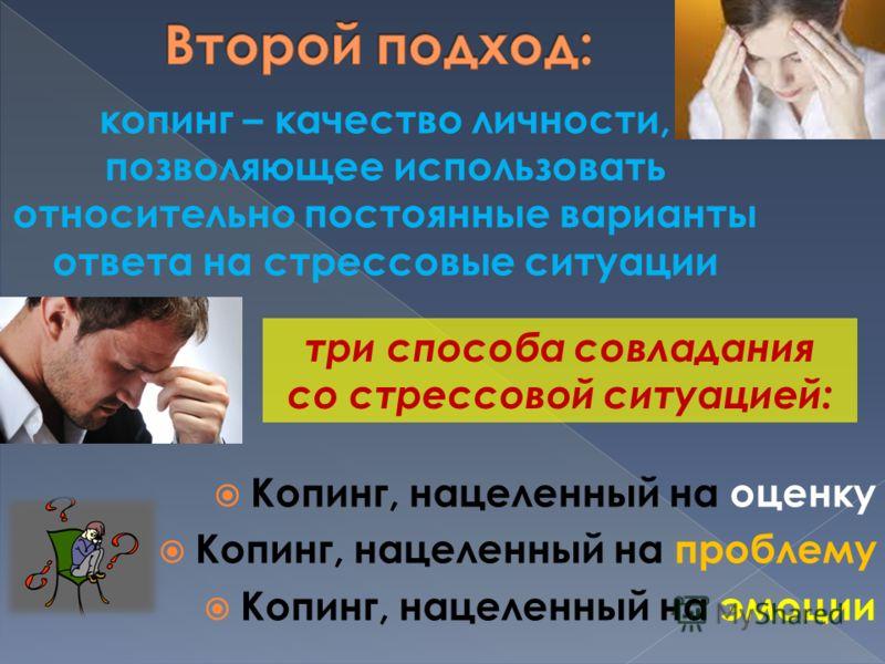 Копинг, нацеленный на оценку Копинг, нацеленный на проблему Копинг, нацеленный на эмоции копинг – качество личности, позволяющее использовать относительно постоянные варианты ответа на стрессовые ситуации три способа совладания со стрессовой ситуацие