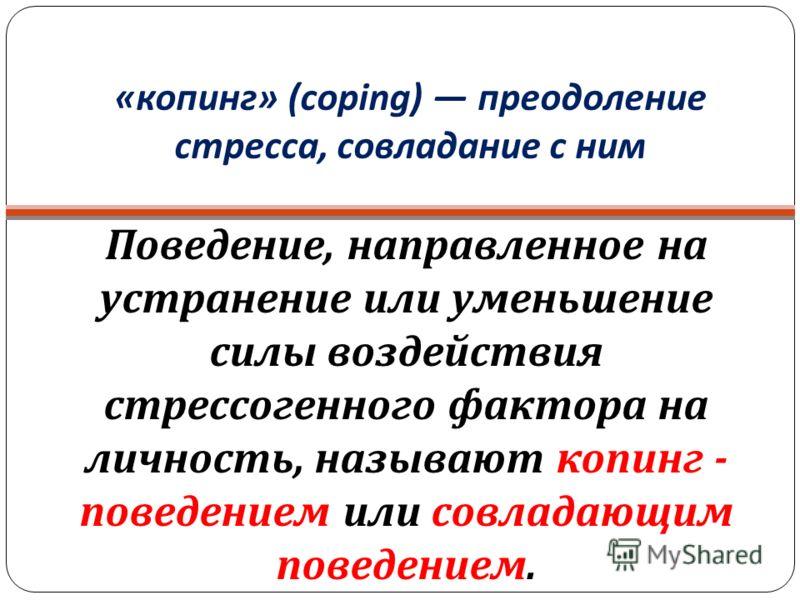 « копинг » (coping) преодоление стресса, совладание с ним Поведение, направленное на устранение или уменьшение силы воздействия стрессогенного фактора на личность, называют копинг - поведением или совладающим поведением.