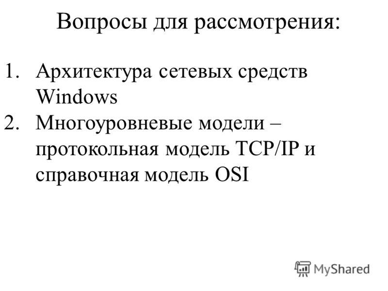 Вопросы для рассмотрения: 1.Архитектура сетевых средств Windows 2.Многоуровневые модели – протокольная модель TCP/IP и справочная модель OSI