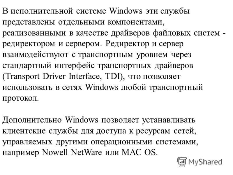 В исполнительной системе Windows эти службы представлены отдельными компонентами, реализованными в качестве драйверов файловых систем - редиректором и сервером. Редиректор и сервер взаимодействуют с транспортным уровнем через стандартный интерфейс тр
