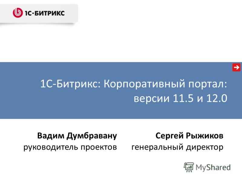 Вадим Думбравану руководитель проектов Сергей Рыжиков генеральный директор 1С-Битрикс: Корпоративный портал: версии 11.5 и 12.0