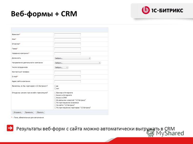 Веб-формы + CRM Результаты веб-форм с сайта можно автоматически выгружать в CRM