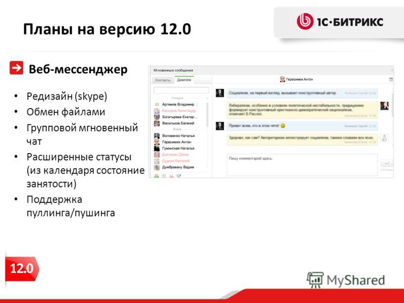 Планы на версию 12.0 Веб-мессенджер Редизайн (skype) Обмен файлами Групповой мгновенный чат Расширенные статусы (из календаря состояние занятости) Поддержка пуллинга/пушинга