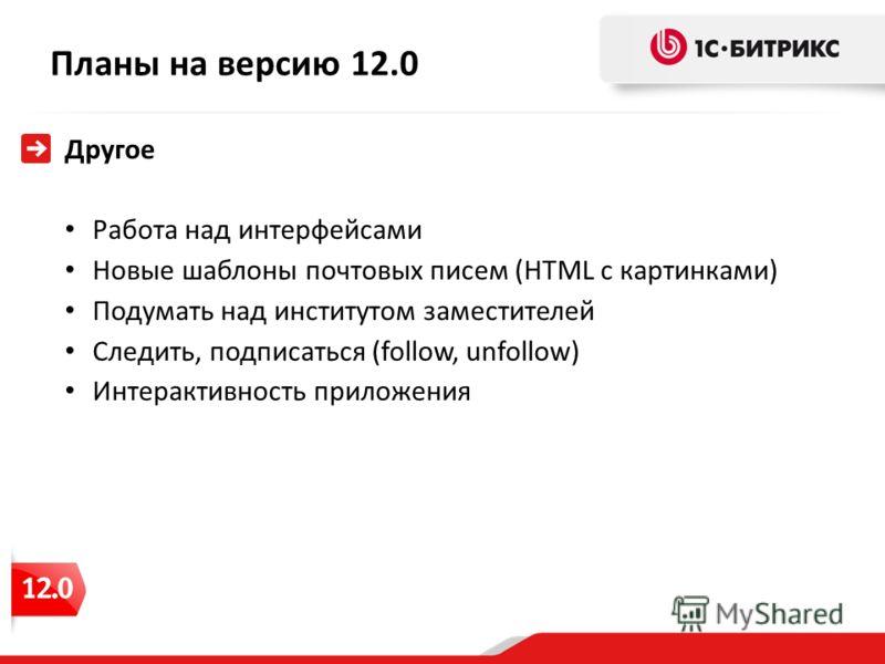 Планы на версию 12.0 Другое Работа над интерфейсами Новые шаблоны почтовых писем (HTML с картинками) Подумать над институтом заместителей Следить, подписаться (follow, unfollow) Интерактивность приложения