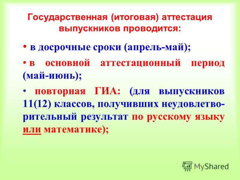 Государственная (итоговая) аттестация выпускников проводится: в досрочные сроки (апрель-май); в основной аттестационный период (май-июнь); повторная ГИА: (для выпускников 11(12) классов, получивших неудовлетво- рительный результат по русскому языку и