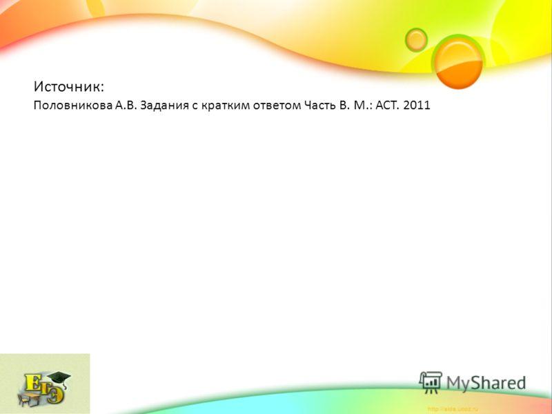 Источник: Половникова А.В. Задания с кратким ответом Часть В. М.: АСТ. 2011