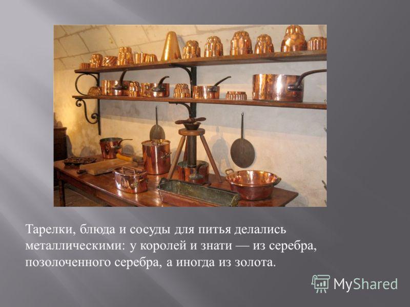 Тарелки, блюда и сосуды для питья делались металлическими : у королей и знати из серебра, позолоченного серебра, а иногда из золота.