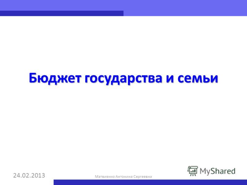 Бюджет государства и семьи 24.02.2013 Матвиенко Антонина Сергеевна