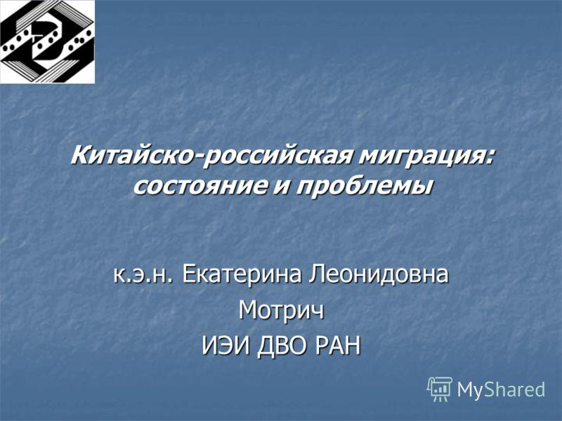 Китайско-российская миграция: состояние и проблемы к.э.н. Екатерина Леонидовна Мотрич ИЭИ ДВО РАН