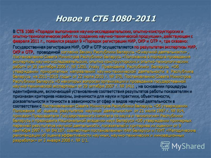 Новое в СТБ 1080-2011 В СТБ 1080 «Порядок выполнения научно-исследовательских, опытно-конструкторских и опытно-технологических работ по созданию научно-технической продукции», действующем с февраля 2011 г., появился раздел 9 «Порядок регистрации НИР,