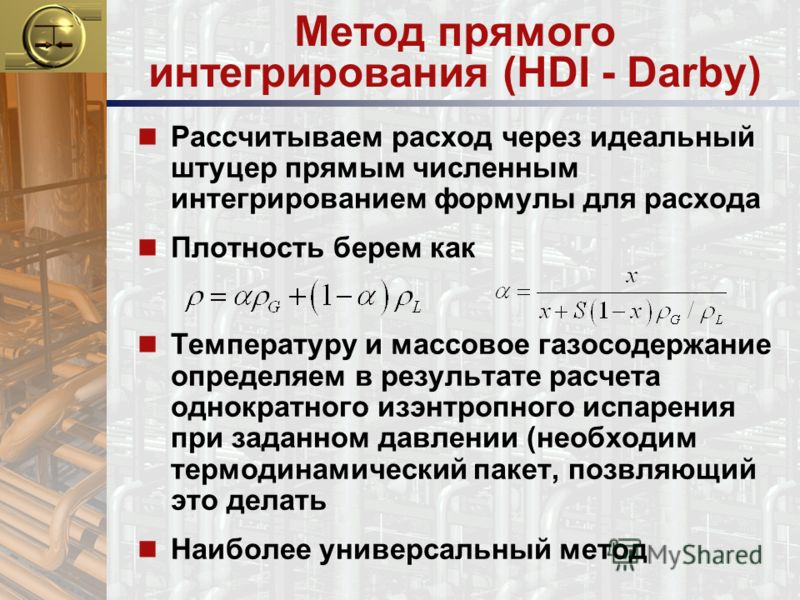 Метод прямого интегрирования (HDI - Darby) n Рассчитываем расход через идеальный штуцер прямым численным интегрированием формулы для расхода n Плотность берем как n Температуру и массовое газосодержание определяем в результате расчета однократного из