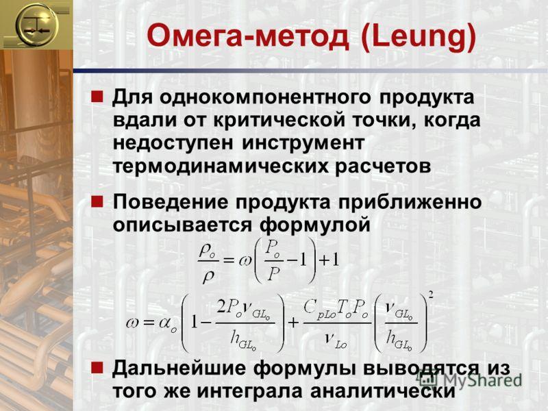 Омега-метод (Leung) n Для однокомпонентного продукта вдали от критической точки, когда недоступен инструмент термодинамических расчетов n Поведение продукта приближенно описывается формулой n Дальнейшие формулы выводятся из того же интеграла аналитич