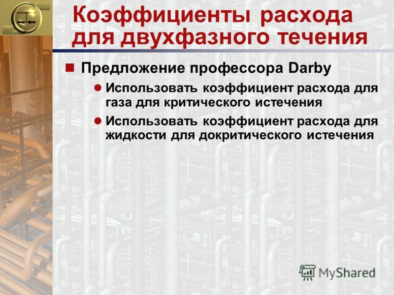 Коэффициенты расхода для двухфазного течения n Предложение профессора Darby Использовать коэффициент расхода для газа для критического истечения Использовать коэффициент расхода для жидкости для докритического истечения