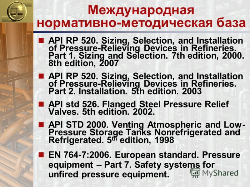 Международная нормативно-методическая база n API RP 520. Sizing, Selection, and Installation of Pressure-Relieving Devices in Refineries. Part 1. Sizing and Selection. 7th edition, 2000. 8th edition, 2007 n API RP 520. Sizing, Selection, and Installa