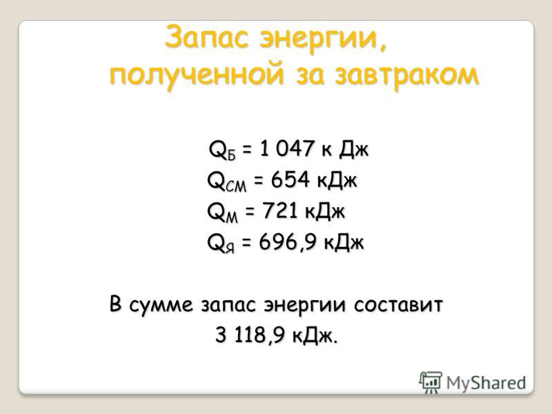 Запас энергии, полученной за завтраком Q Б = 1 047 к Дж Q Б = 1 047 к Дж Q СМ = 654 кДж Q СМ = 654 кДж Q М = 721 кДж Q Я = 696,9 кДж Q Я = 696,9 кДж В сумме запас энергии составит 3 118,9 кДж.