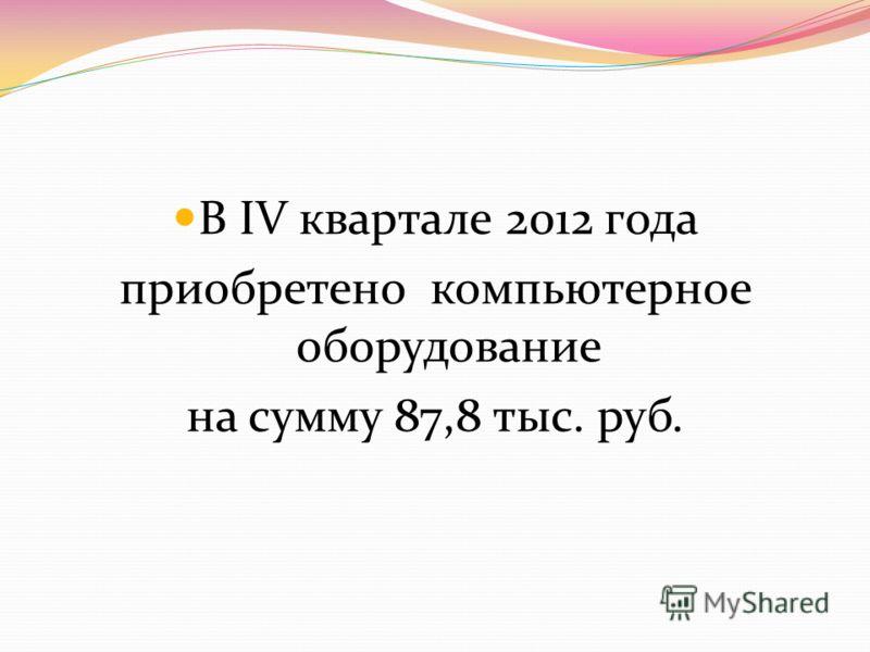 В IV квартале 2012 года приобретено компьютерное оборудование на сумму 87,8 тыс. руб.
