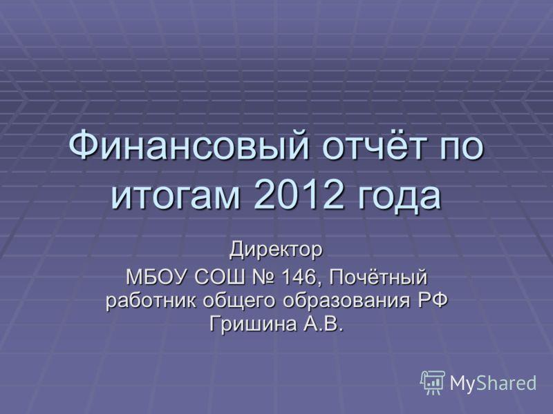 Финансовый отчёт по итогам 2012 года Директор МБОУ СОШ 146, Почётный работник общего образования РФ Гришина А.В.
