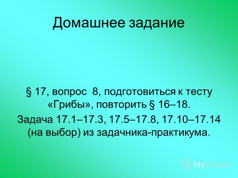 Домашнее задание § 17, вопрос 8, подготовиться к тесту «Грибы», повторить § 16–18. Задача 17.1–17.3, 17.5–17.8, 17.10–17.14 (на выбор) из задачника-практикума.
