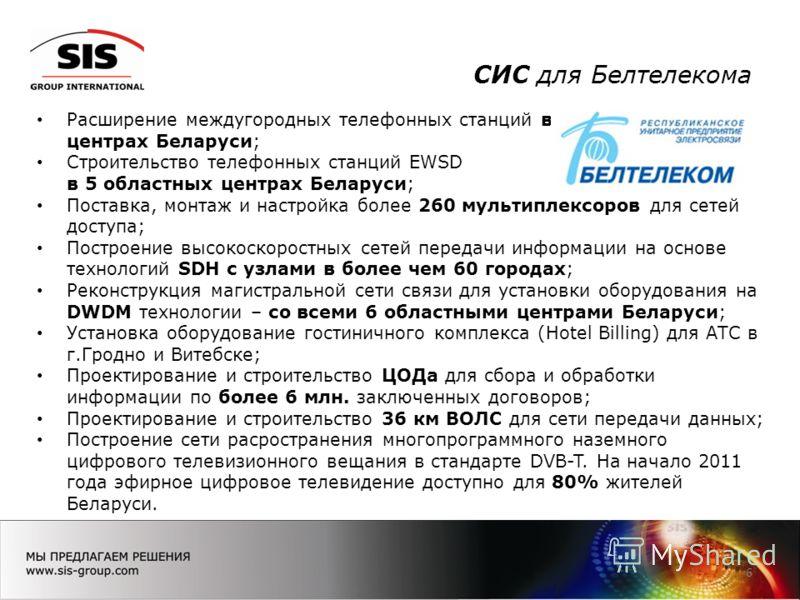 СИС для Белтелекома 6 Расширение междугородных телефонных станций во всех 6 областных центрах Беларуси; Строительство телефонных станций EWSD в 5 областных центрах Беларуси; Поставка, монтаж и настройка более 260 мультиплексоров для сетей доступа; По