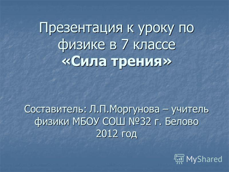 Презентация к уроку по физике в 7 классе «Сила трения» Составитель: Л.П.Моргунова – учитель физики МБОУ СОШ 32 г. Белово 2012 год