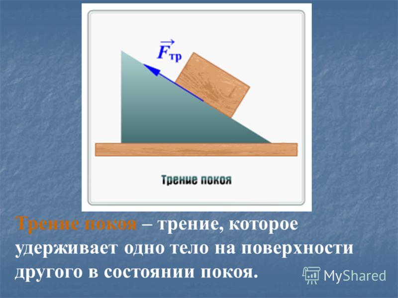 Трение покоя – трение, которое удерживает одно тело на поверхности другого в состоянии покоя.