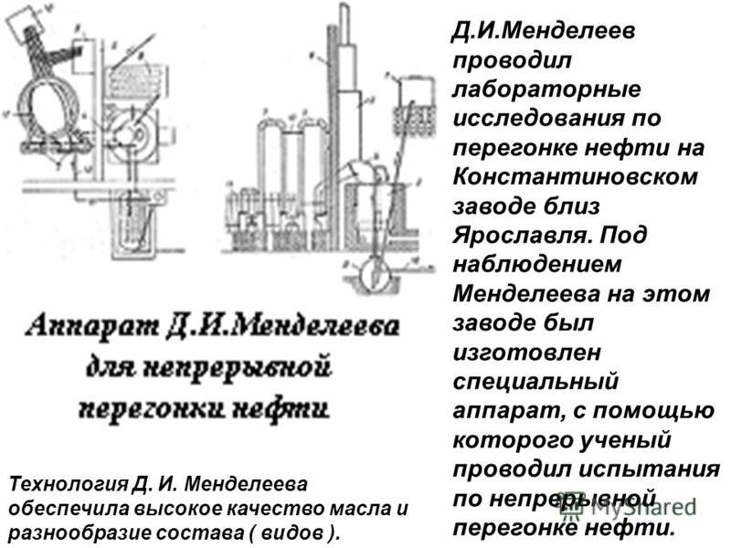 Д.И.Менделеев проводил лабораторные исследования по перегонке нефти на Константиновском заводе близ Ярославля. Под наблюдением Менделеева на этом заводе был изготовлен специальный аппарат, с помощью которого ученый проводил испытания по непрерывной п