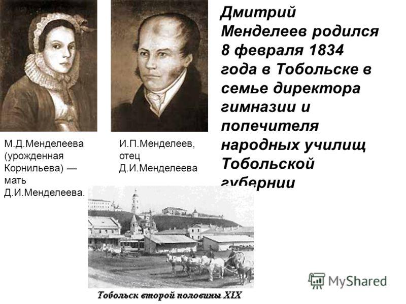М.Д.Менделеева (урожденная Корнильева) мать Д.И.Менделеева. Дмитрий Менделеев родился 8 февраля 1834 года в Тобольске в семье директора гимназии и попечителя народных училищ Тобольской губернии И.П.Менделеев, отец Д.И.Менделеева
