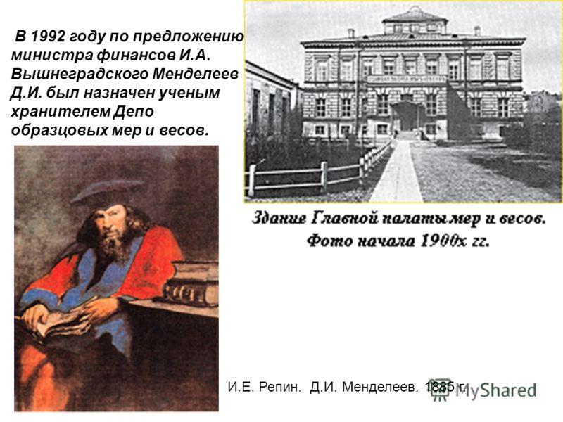В 1992 году по предложению министра финансов И.А. Вышнеградского Менделеев Д.И. был назначен ученым хранителем Депо образцовых мер и весов. И.Е. Репин. Д.И. Менделеев. 1885 г.