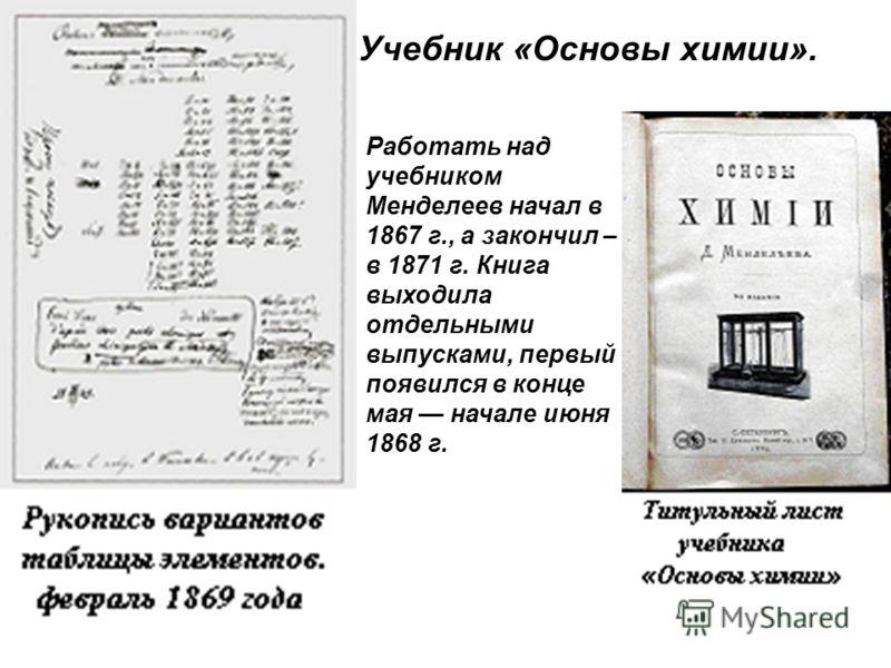 Работать над учебником Менделеев начал в 1867 г., а закончил – в 1871 г. Книга выходила отдельными выпусками, первый появился в конце мая начале июня 1868 г. Учебник «Основы химии».
