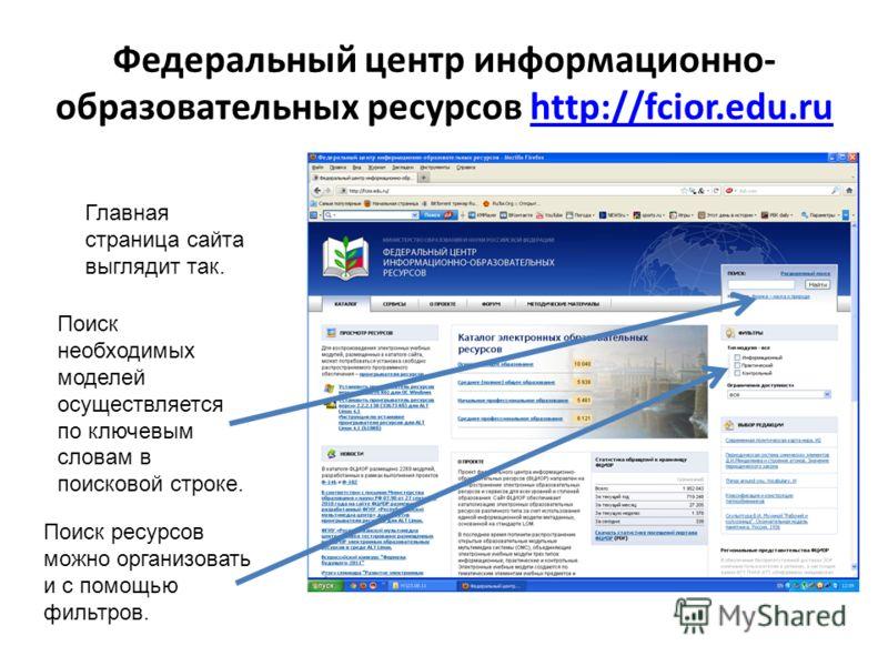 Федеральный центр информационно- образовательных ресурсов http://fcior.edu.ruhttp://fcior.edu.ru Главная страница сайта выглядит так. Поиск необходимых моделей осуществляется по ключевым словам в поисковой строке. Поиск ресурсов можно организовать и