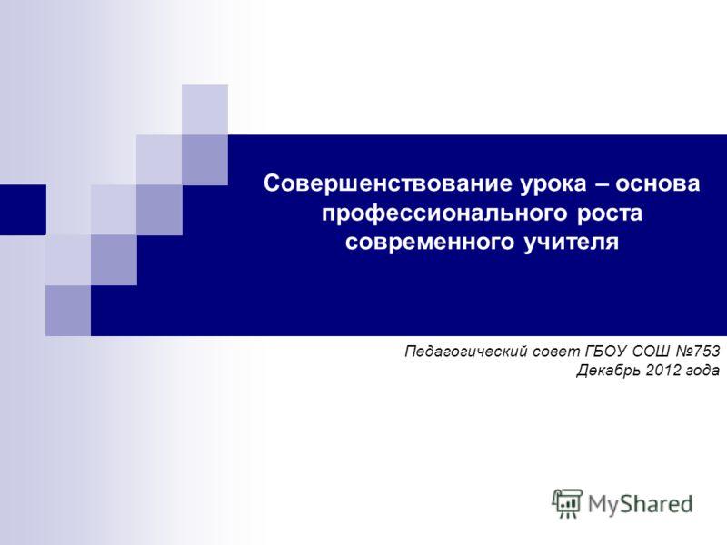 Совершенствование урока – основа профессионального роста современного учителя Педагогический совет ГБОУ СОШ 753 Декабрь 2012 года