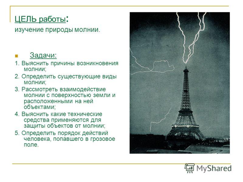 ЦЕЛЬ работы : изучение природы молнии. Задачи: 1. Выяснить причины возникновения молнии; 2. Определить существующие виды молнии; 3. Рассмотреть взаимодействие молнии с поверхностью земли и расположенными на ней объектами; 4. Выяснить какие технически