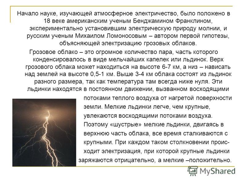 Начало науке, изучающей атмосферное электричество, было положено в 18 веке американским ученым Бенджамином Франклином, экспериментально установившим электрическую природу молнии, и русским ученым Михаилом Ломоносовым – автором первой гипотезы, объясн