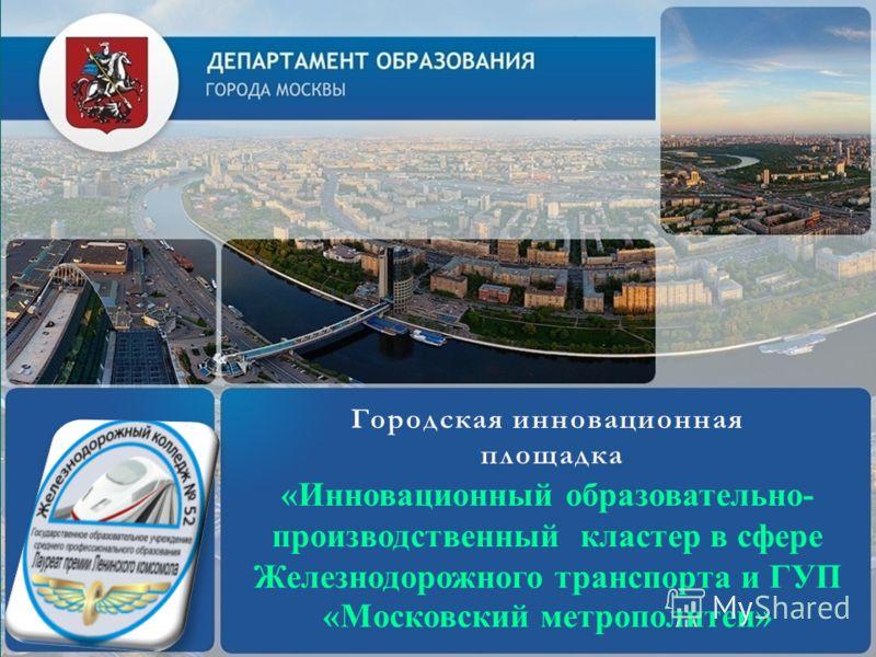 Городская инновационнаяГородская инновационная площадка площадка «Инновационный образовательно- производственный кластер в сфере Железнодорожного транспорта и ГУП «Московский метрополитен»