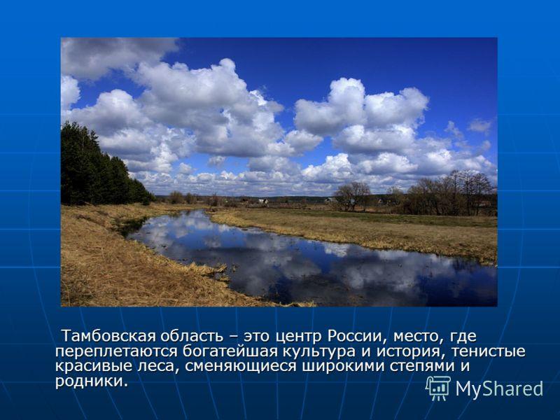 Тамбовская область – это центр России, место, где переплетаются богатейшая культура и история, тенистые красивые леса, сменяющиеся широкими степями и родники. Тамбовская область – это центр России, место, где переплетаются богатейшая культура и истор