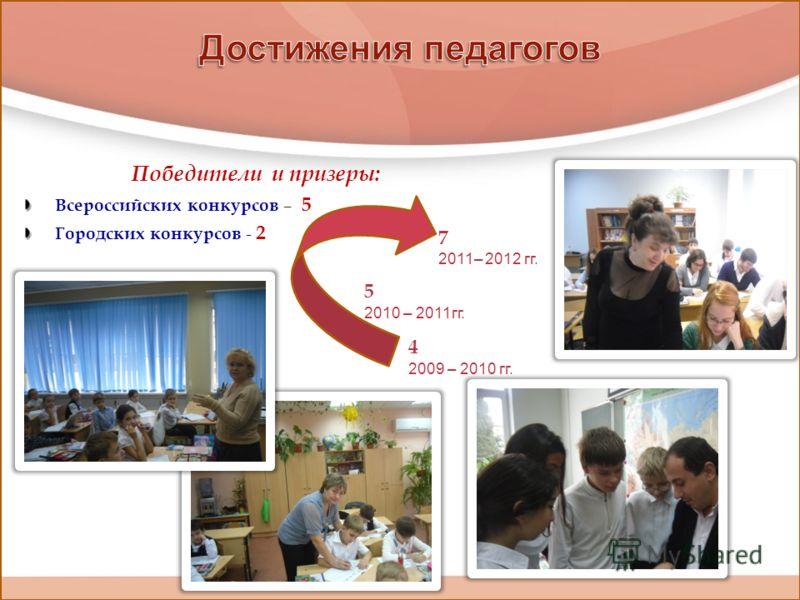 Победители и призеры: Всероссийских конкурсов – 5 Городских конкурсов - 2 4 2009 – 2010 гг. 5 2010 – 2011гг. 7 2011– 2012 гг.