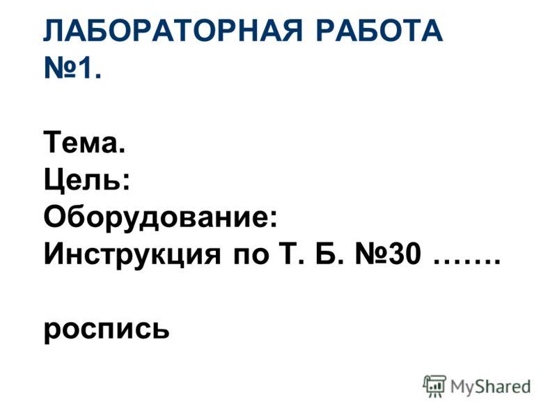 ЛАБОРАТОРНАЯ РАБОТА 1. Тема. Цель: Оборудование: Инструкция по Т. Б. 30 ……. роспись