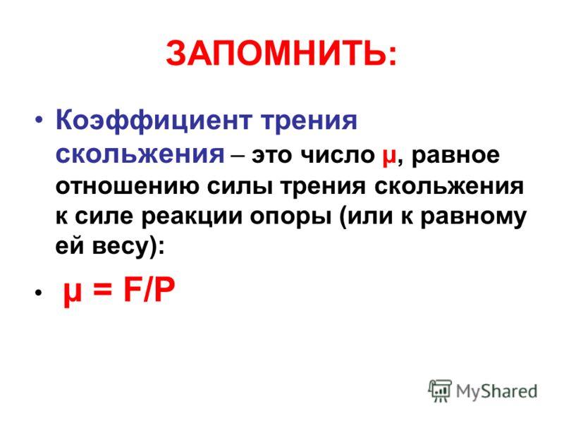 ЗАПОМНИТЬ: Коэффициент трения скольжения – это число μ, равное отношению силы трения скольжения к силе реакции опоры (или к равному ей весу): μ = F/P
