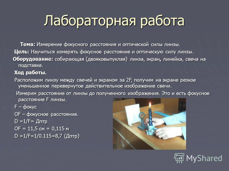 Лабораторная работа Тема: Измерение фокусного расстояния и оптической силы линзы. Цель: Научиться измерять фокусное расстояние и оптическую силу линзы. Оборудование: собирающая (двояковыпуклая) линза, экран, линейка, свеча на подставке. Ход работы. Р